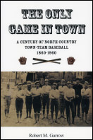 The Only Game in Town: A Century of North Country Town-Team Baseball, 1860-1960 (2009)