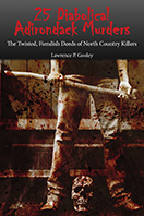 25 Diabolical Adirondack Murders: The Twisted, Fiendish Deeds of North Country Killers (2012)